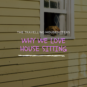 Why We Love House Sitting and How It Has Allowed Us to Travel The World